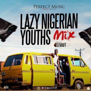 Dj Mixtape: Lazy Nigerian Youths 2018 (Mix By Dj Maff